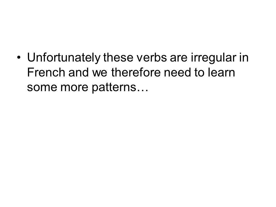 Unfortunately these verbs are irregular in French and we therefore need to learn some more patterns…