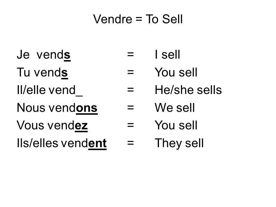 Vendre = To Sell Je vends= I sell Tu vends= You sell Il/elle vend_= He/she sells Nous vendons= We sell Vous vendez= You sell Ils/elles vendent=They se