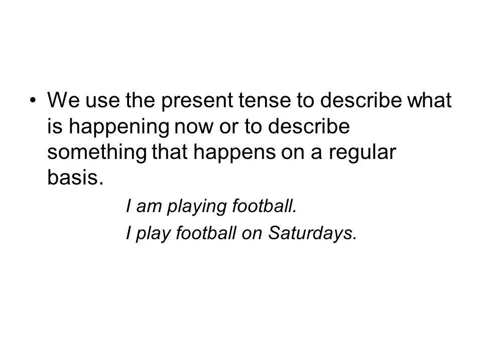 We use the present tense to describe what is happening now or to describe something that happens on a regular basis. I am playing football. I play foo