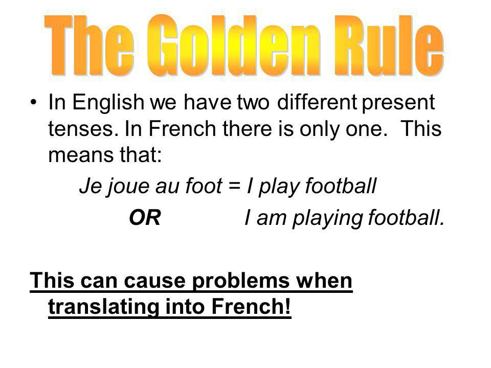 In English we have two different present tenses. In French there is only one. This means that: Je joue au foot = I play football OR I am playing footb