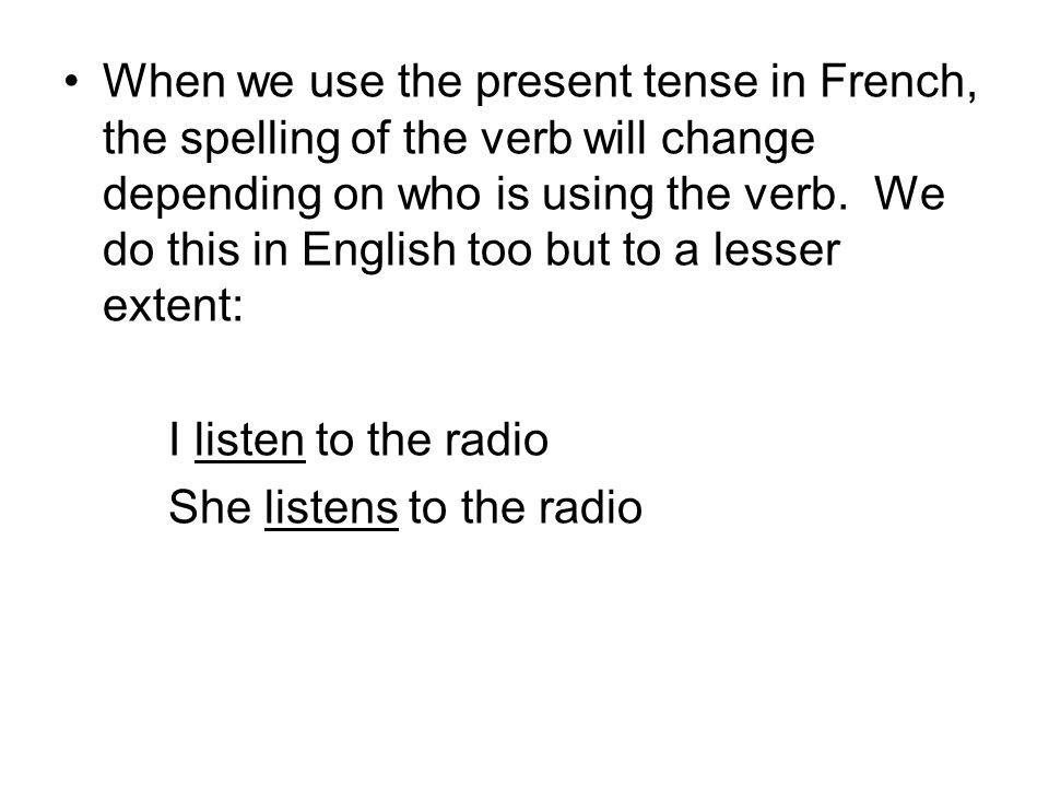 When we use the present tense in French, the spelling of the verb will change depending on who is using the verb.