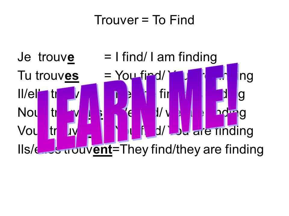 Trouver = To Find Je trouve= I find/ I am finding Tu trouves= You find/ You are finding Il/elle trouve= He/she finds/ is finding Nous trouvons= We fin