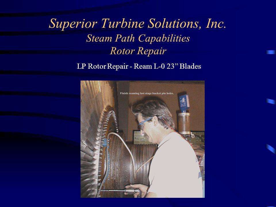 Superior Turbine Solutions, Inc. Steam Path Capabilities Rotor Repair LP Rotor Repair - Ream L-0 23 Blades