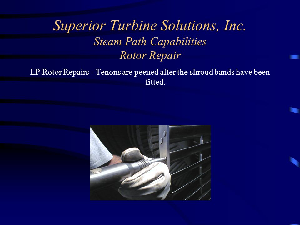 Superior Turbine Solutions, Inc. Steam Path Capabilities Rotor Repair LP Rotor Repairs - Tenons are peened after the shroud bands have been fitted.