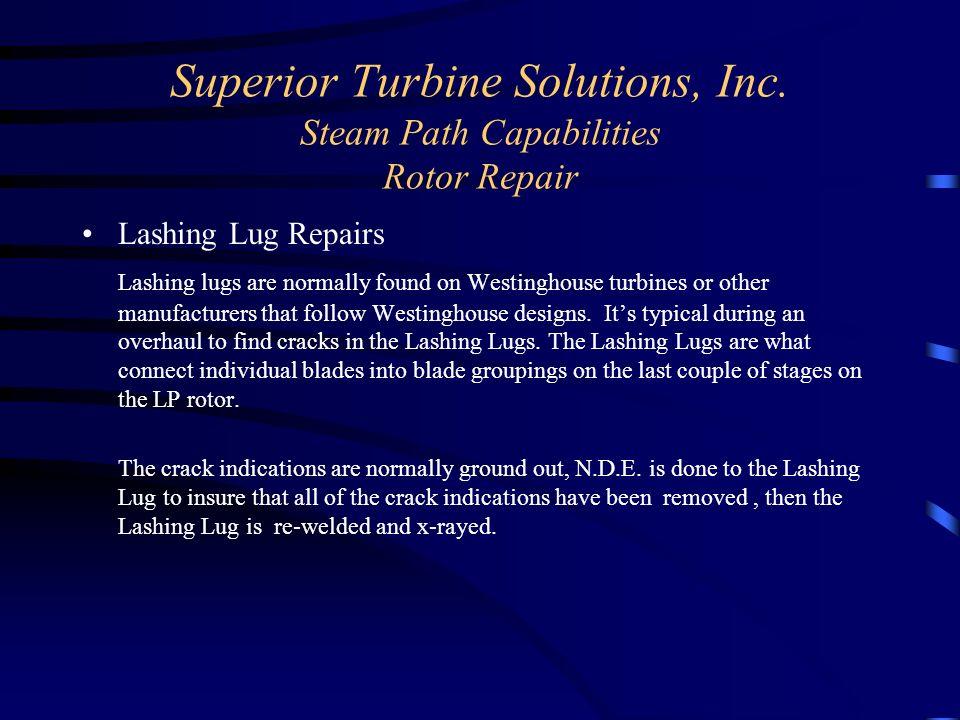 Superior Turbine Solutions, Inc. Steam Path Capabilities Rotor Repair Lashing Lug Repairs Lashing lugs are normally found on Westinghouse turbines or