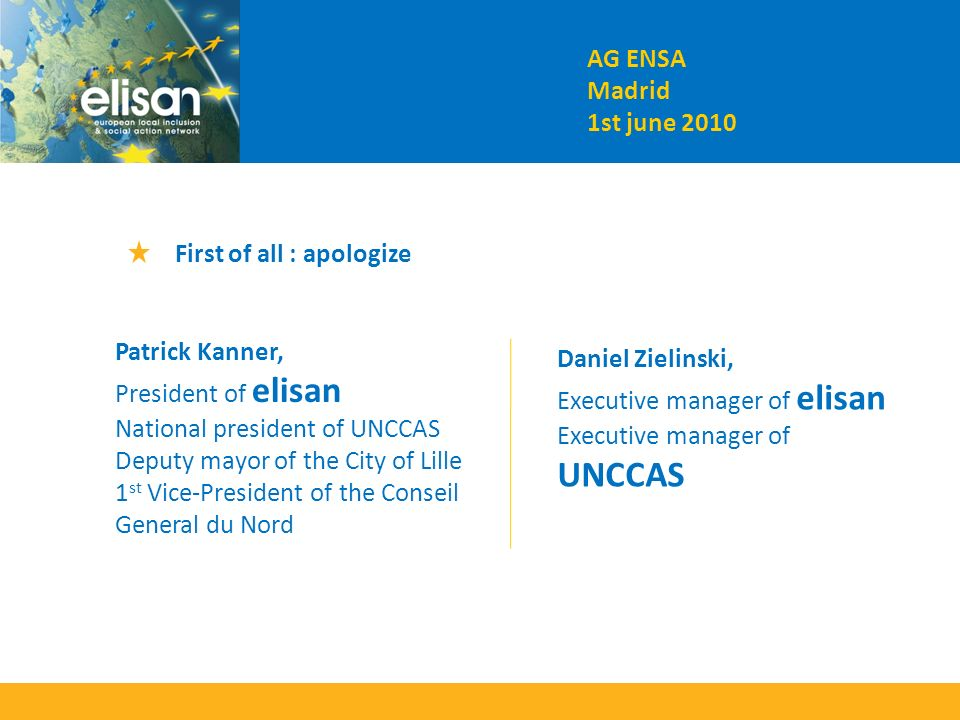 AG ENSA Madrid 1st june 2010 First of all : apologize Patrick Kanner, President of elisan National president of UNCCAS Deputy mayor of the City of Lille 1 st Vice-President of the Conseil General du Nord Daniel Zielinski, Executive manager of elisan Executive manager of UNCCAS