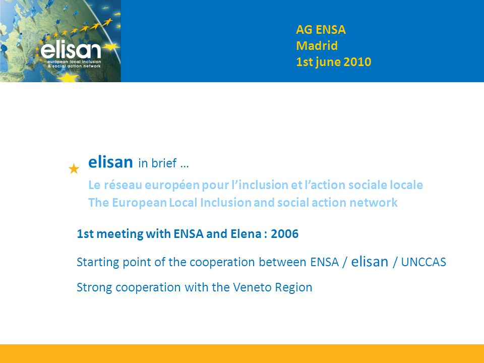 The European Local Inclusion and social action network Le réseau européen pour linclusion et laction sociale locale AG ENSA Madrid 1st june 2010 elisan in brief … 1st meeting with ENSA and Elena : 2006 Starting point of the cooperation between ENSA / elisan / UNCCAS Strong cooperation with the Veneto Region