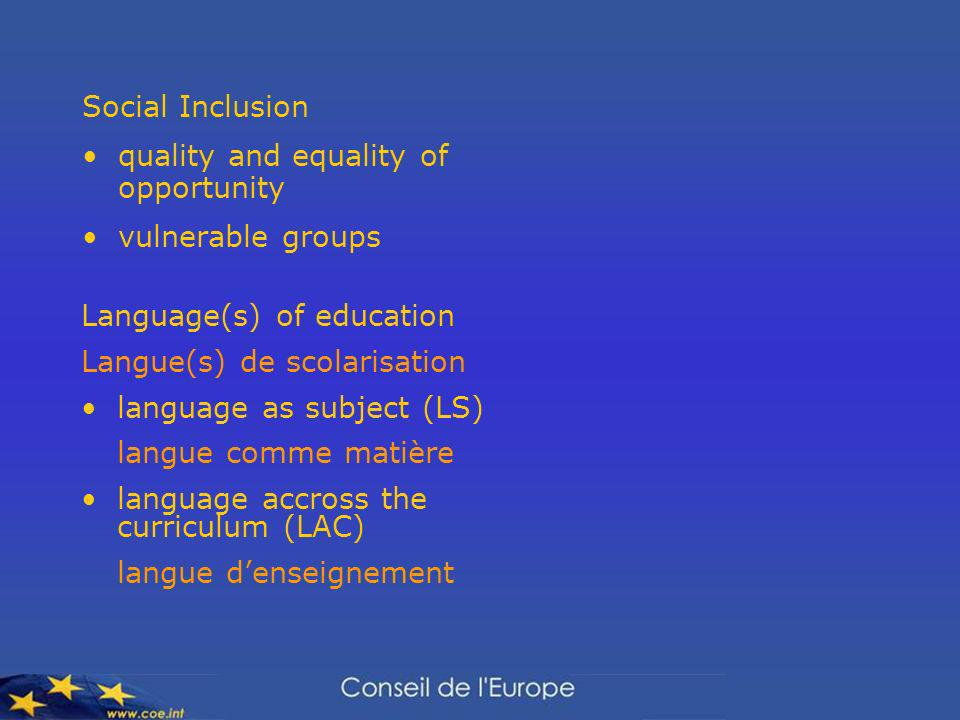 Social Inclusion quality and equality of opportunity vulnerable groups Language(s) of education Langue(s) de scolarisation language as subject (LS) langue comme matière language accross the curriculum (LAC) langue denseignement