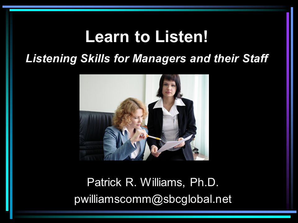 Learn to Listen! Listening Skills for Managers and their Staff Patrick R. Williams, Ph.D. pwilliamscomm@sbcglobal.net