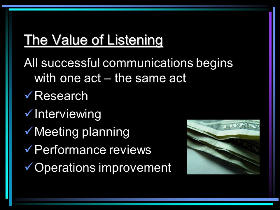 The Value of Listening All successful communications begins with one act – the same act Research Interviewing Meeting planning Performance reviews Ope
