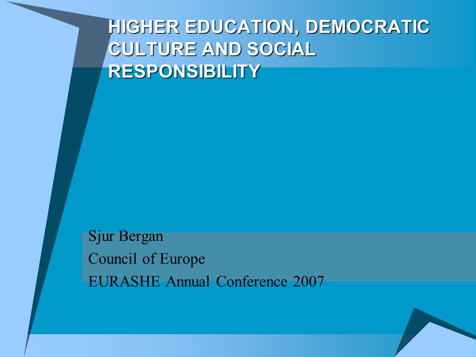 HIGHER EDUCATION, DEMOCRATIC CULTURE AND SOCIAL RESPONSIBILITY Sjur Bergan Council of Europe EURASHE Annual Conference 2007