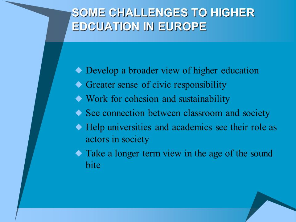 SOME CHALLENGES TO HIGHER EDCUATION IN EUROPE Develop a broader view of higher education Greater sense of civic responsibility Work for cohesion and sustainability See connection between classroom and society Help universities and academics see their role as actors in society Take a longer term view in the age of the sound bite