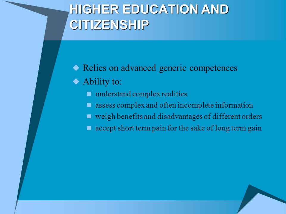 HIGHER EDUCATION AND CITIZENSHIP Relies on advanced generic competences Ability to: understand complex realities assess complex and often incomplete information weigh benefits and disadvantages of different orders accept short term pain for the sake of long term gain