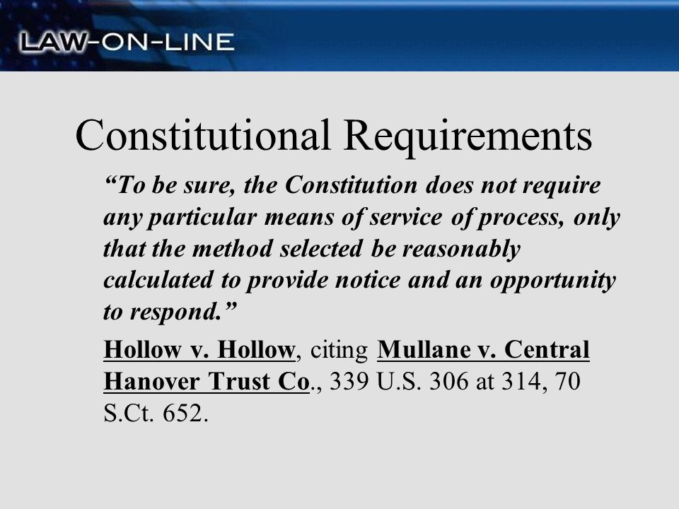 Constitutional Requirements To be sure, the Constitution does not require any particular means of service of process, only that the method selected be