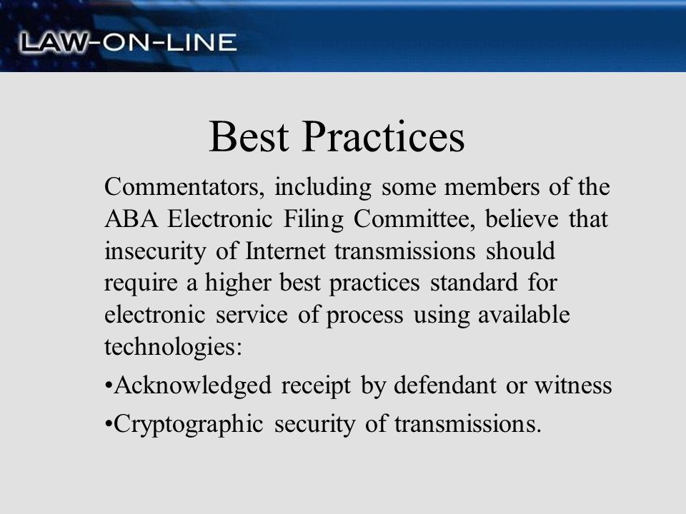 Best Practices Commentators, including some members of the ABA Electronic Filing Committee, believe that insecurity of Internet transmissions should r