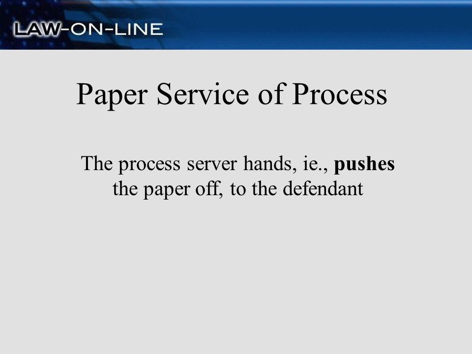 Paper Service of Process The process server hands, ie., pushes the paper off, to the defendant