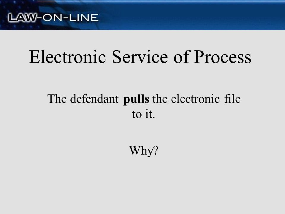 Electronic Service of Process The defendant pulls the electronic file to it. Why?