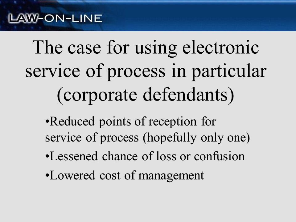 The case for using electronic service of process in particular (corporate defendants) Reduced points of reception for service of process (hopefully on