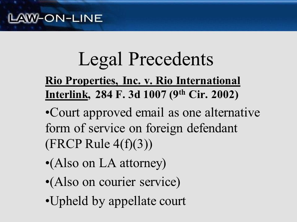Legal Precedents Rio Properties, Inc. v. Rio International Interlink, 284 F. 3d 1007 (9 th Cir. 2002) Court approved email as one alternative form of