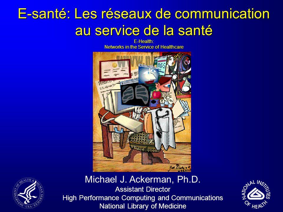 E-santé: Les réseaux de communication au service de la santé E-Health: Networks in the Service of Healthcare Michael J. Ackerman, Ph.D. Assistant Dire