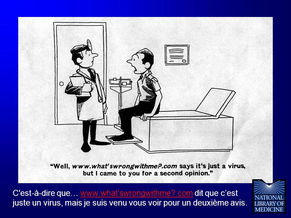 C'est-à-dire que… www.whatswrongwithme?.com dit que cest juste un virus, mais je suis venu vous voir pour un deuxième avis.www.whatswrongwithme?.com