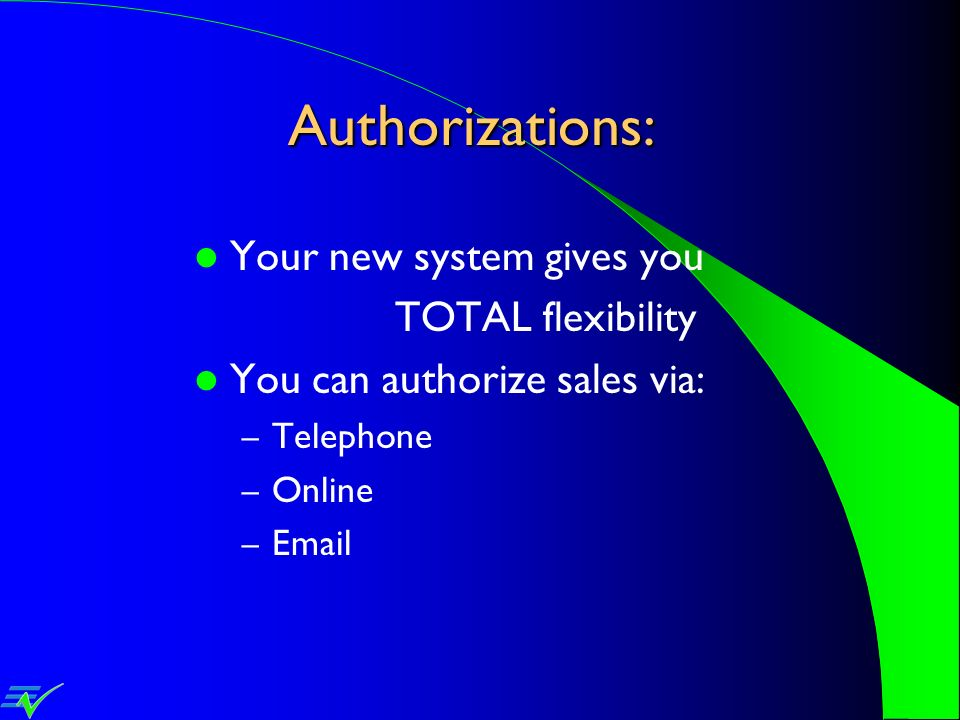 Authorizations: Your new system gives you TOTAL flexibility You can authorize sales via: – Telephone – Online – Email