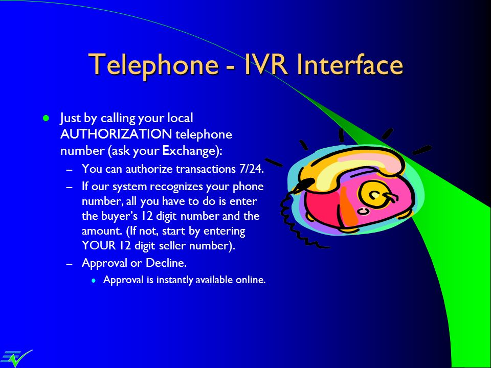 Telephone - IVR Interface Just by calling your local AUTHORIZATION telephone number (ask your Exchange): – You can authorize transactions 7/24. – If o