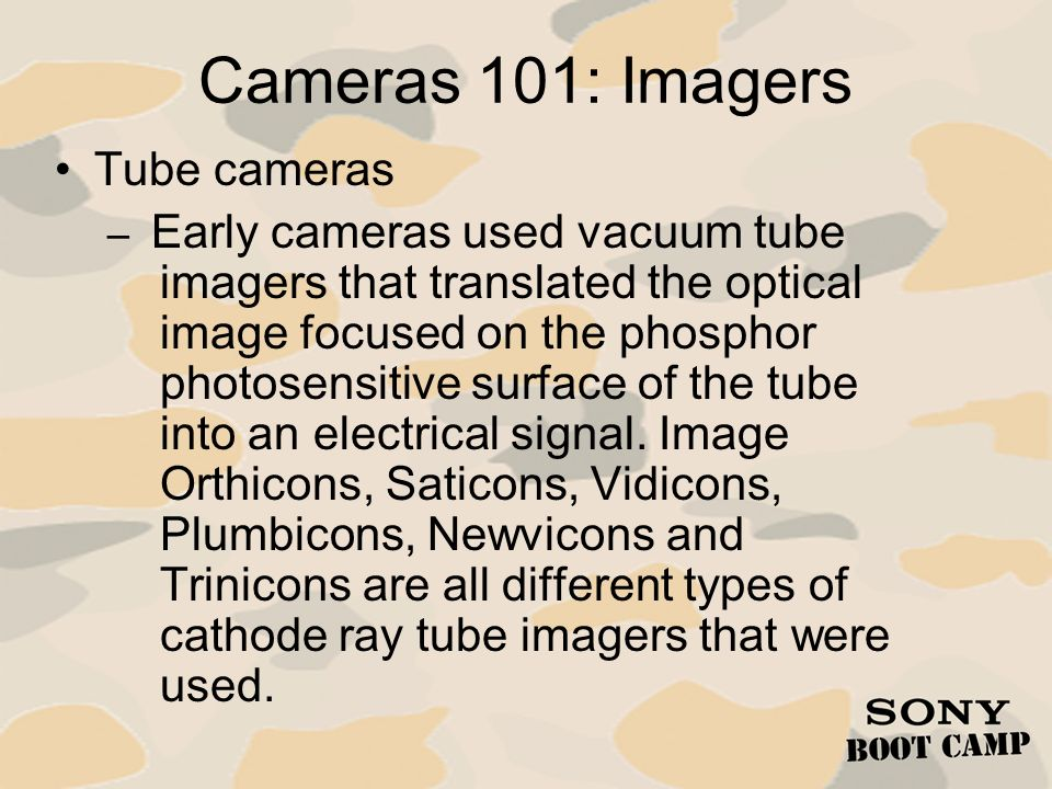 Cameras 101: Imagers Tube cameras – Early cameras used vacuum tube imagers that translated the optical image focused on the phosphor photosensitive su
