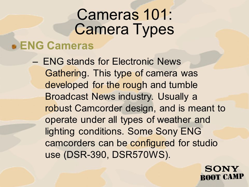 Cameras 101: Camera Types – ENG stands for Electronic News Gathering. This type of camera was developed for the rough and tumble Broadcast News indust