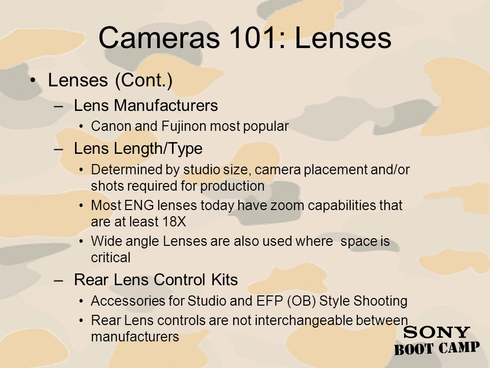 Cameras 101: Lenses Lenses (Cont.) – Lens Manufacturers Canon and Fujinon most popular – Lens Length/Type Determined by studio size, camera placement