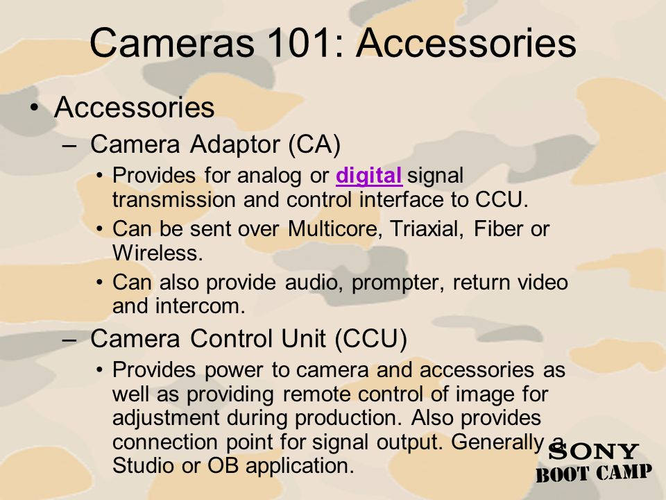 Cameras 101: Accessories Accessories – Camera Adaptor (CA) Provides for analog or digital signal transmission and control interface to CCU. Can be sen