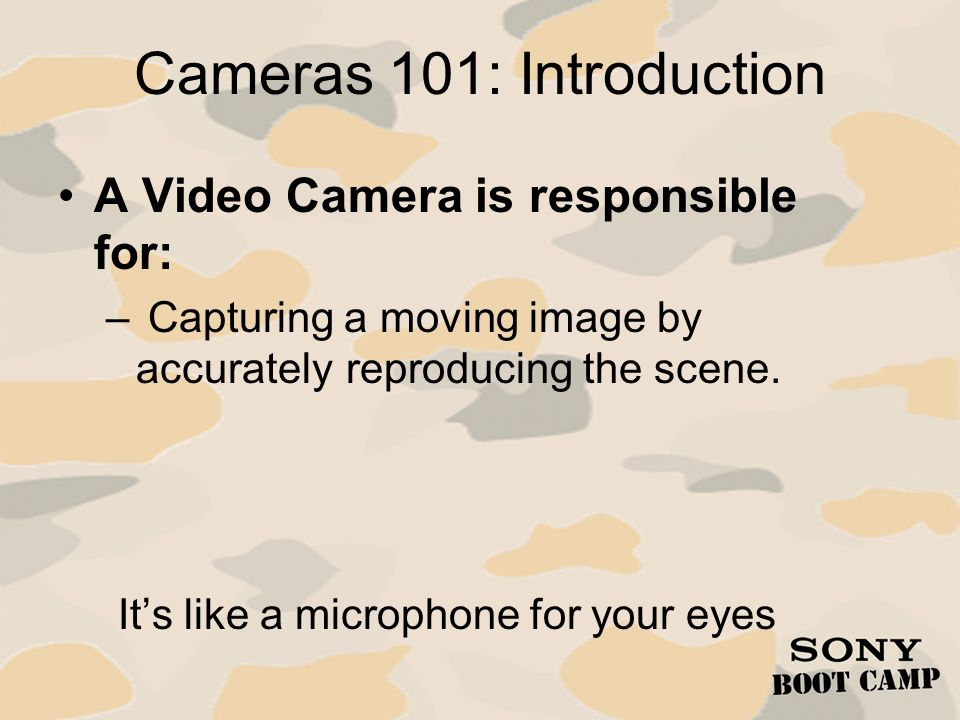 Cameras 101: Camera Parts Camera Lens – Focuses light onto imager in the Camera Camera – Light hits prism or filter inside camera – Split by prism or filter and then directed at imager – Imager Translates light information into electrical signal – Signal can then be transmitted or recorded