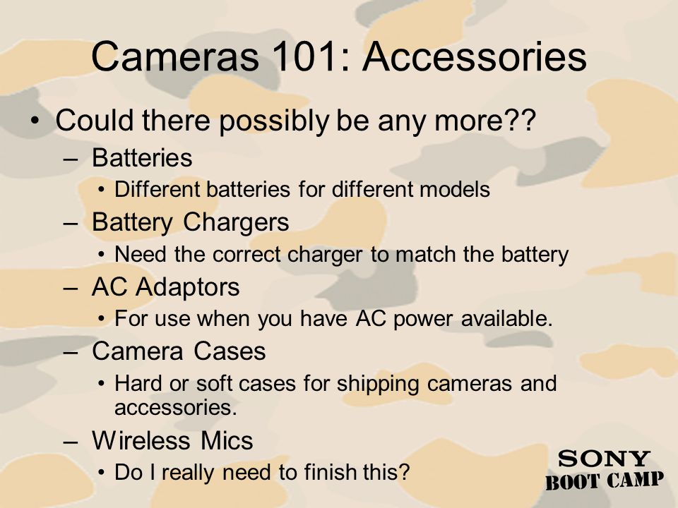 Cameras 101: Accessories Could there possibly be any more?? – Batteries Different batteries for different models – Battery Chargers Need the correct c