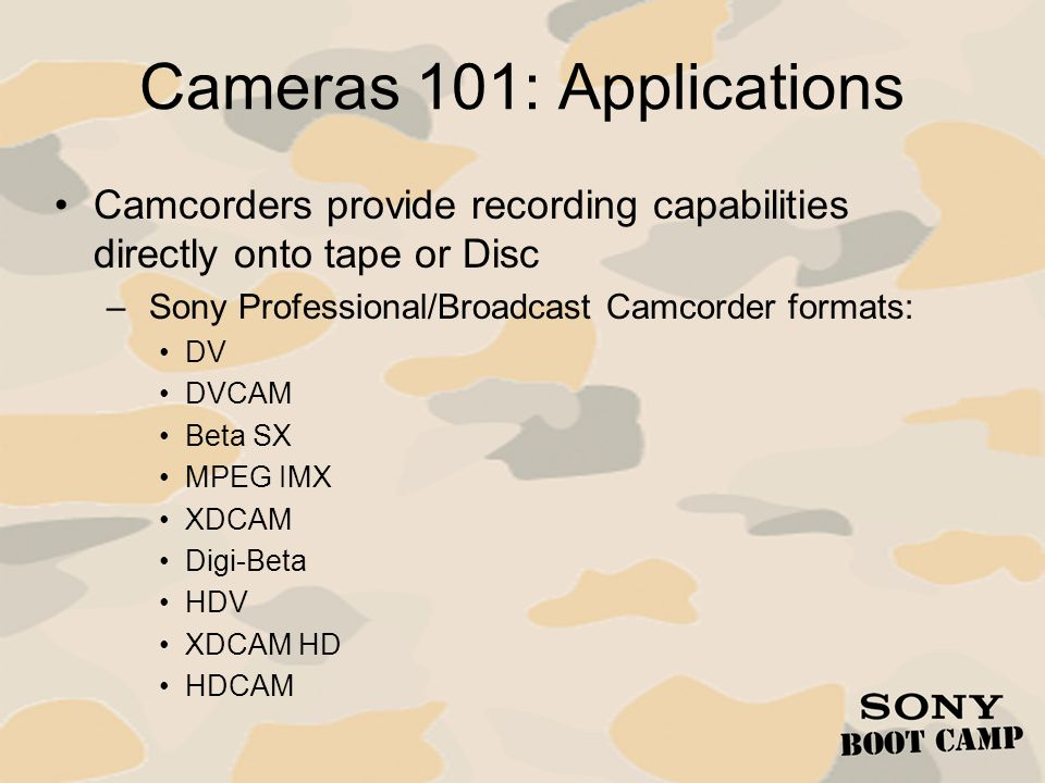 Cameras 101: Applications Camcorders provide recording capabilities directly onto tape or Disc – Sony Professional/Broadcast Camcorder formats: DV DVC