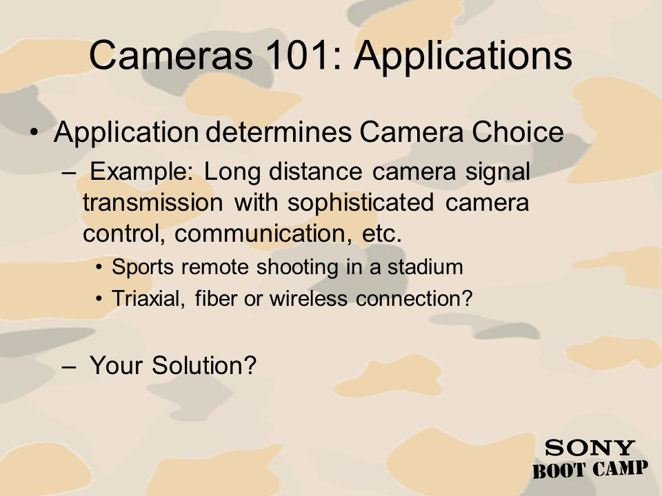 Cameras 101: Applications Application determines Camera Choice – Example: Long distance camera signal transmission with sophisticated camera control,