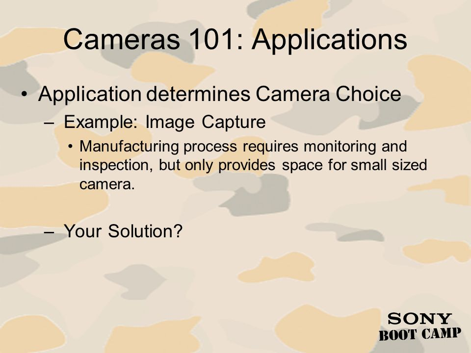 Cameras 101: Applications Application determines Camera Choice – Example: Image Capture Manufacturing process requires monitoring and inspection, but