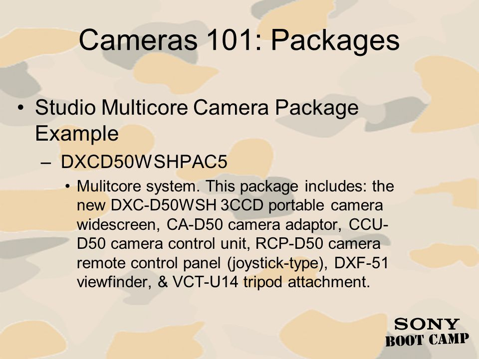 Cameras 101: Packages Studio Multicore Camera Package Example – DXCD50WSHPAC5 Mulitcore system. This package includes: the new DXC-D50WSH 3CCD portabl