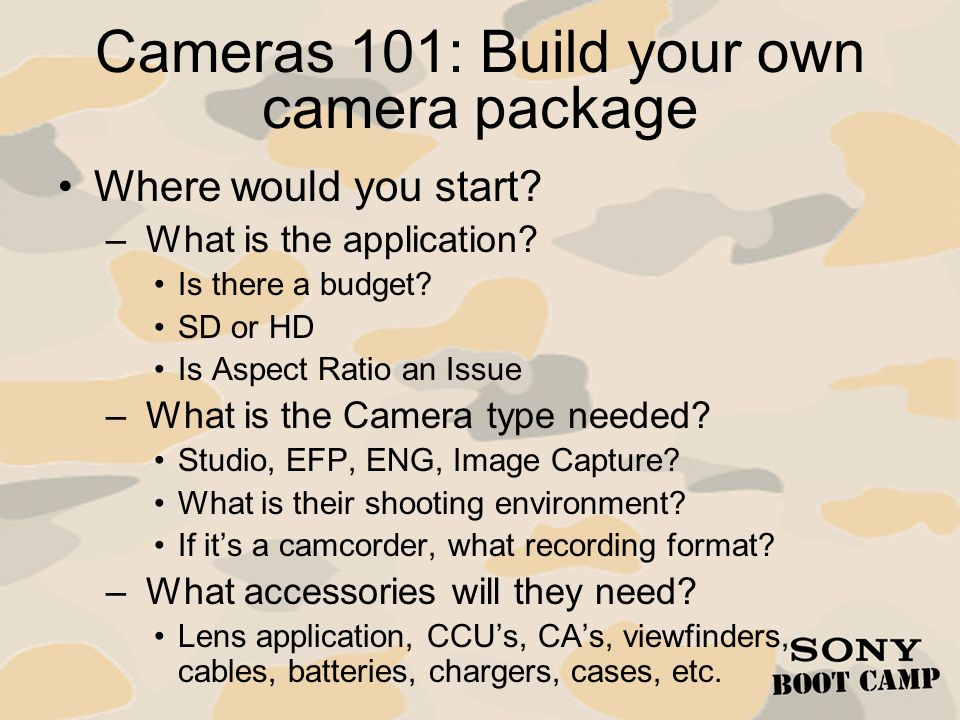 Cameras 101: Build your own camera package Where would you start? – What is the application? Is there a budget? SD or HD Is Aspect Ratio an Issue – Wh