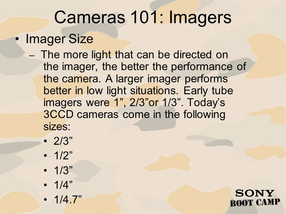 Cameras 101: Design Definition and Aspect Ratio – Standard Definition 720 X 486 (640 X 480) 4:3 Aspect Ratio – High Definition 1920 X 1080 or 1280 X 720 16:9 Aspect Ratio (widescreen) – Multi-Definition Both SD and HD Imager that can provide both –Many of todays SD Cameras are widescreen This preserves 16:9 Aspect Ratio for Up-conversion to HD
