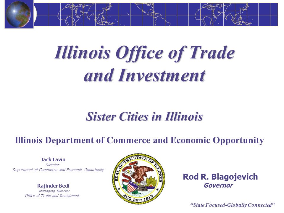 State Focused-Globally Connected Illinois Office of Trade and Investment Sister Cities in Illinois Jack Lavin Director Department of Commerce and Econ