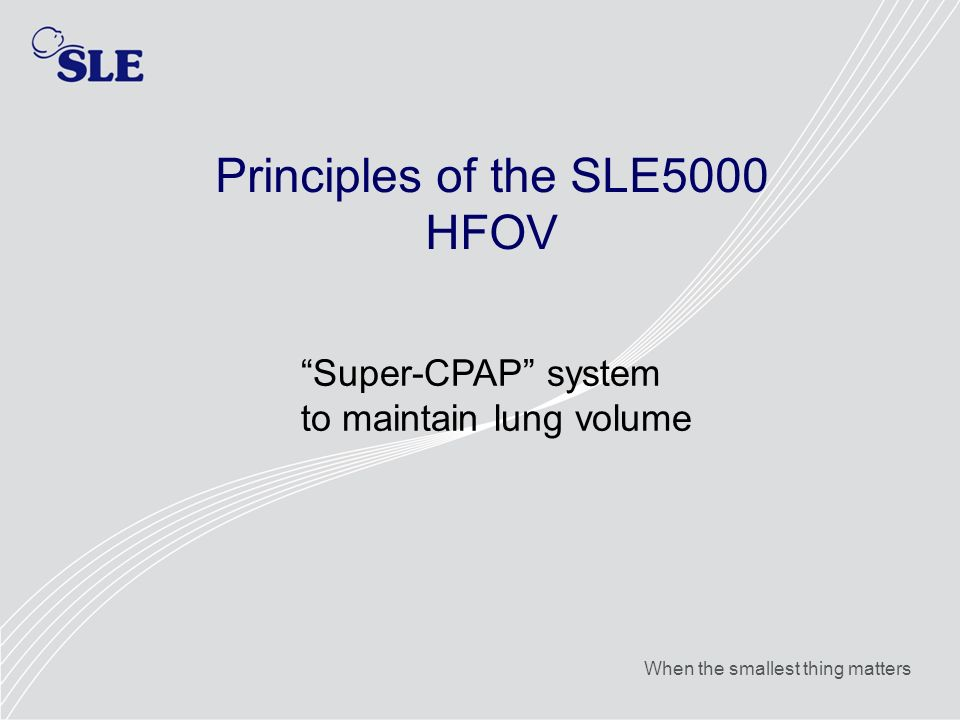 When the smallest thing matters Principles of the SLE5000 HFOV Super-CPAP system to maintain lung volume