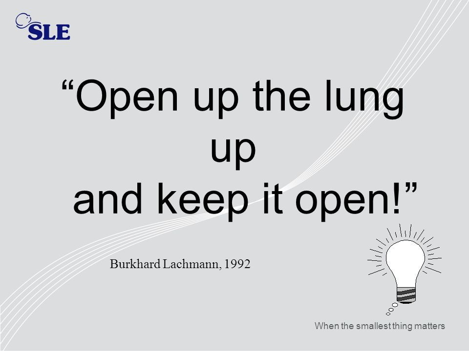 When the smallest thing matters Open up the lung up and keep it open! Burkhard Lachmann, 1992