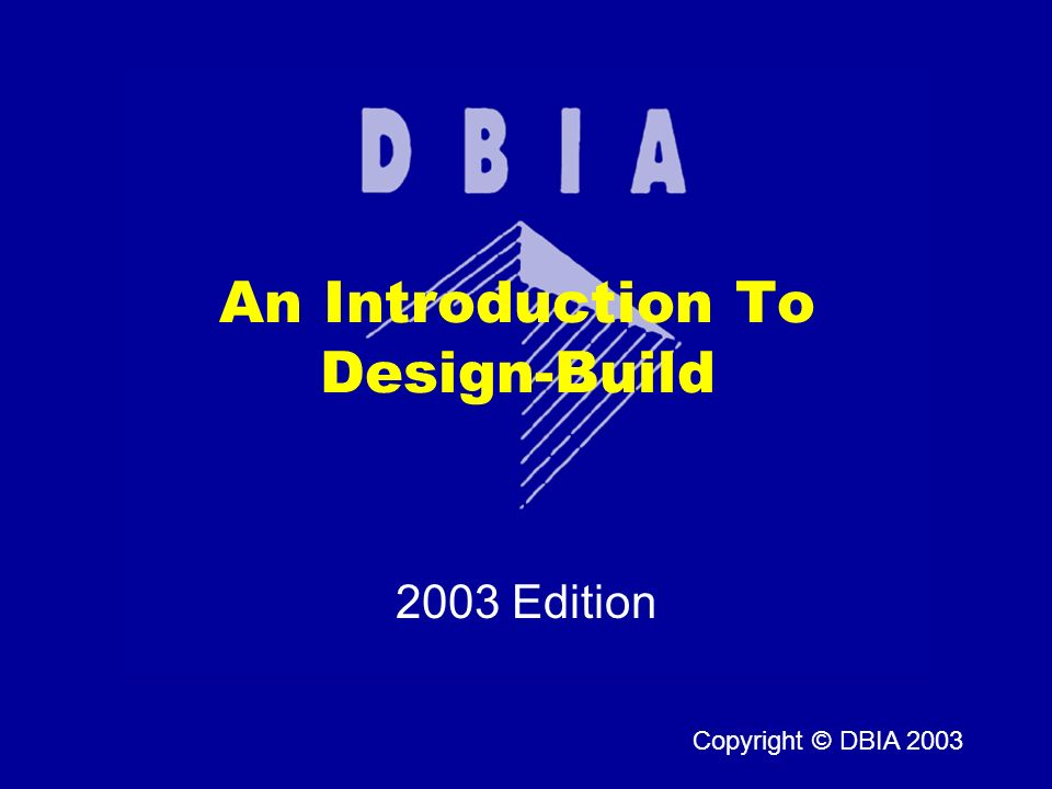 Copyright © DBIA 2003 2003 Edition An Introduction To Design-Build