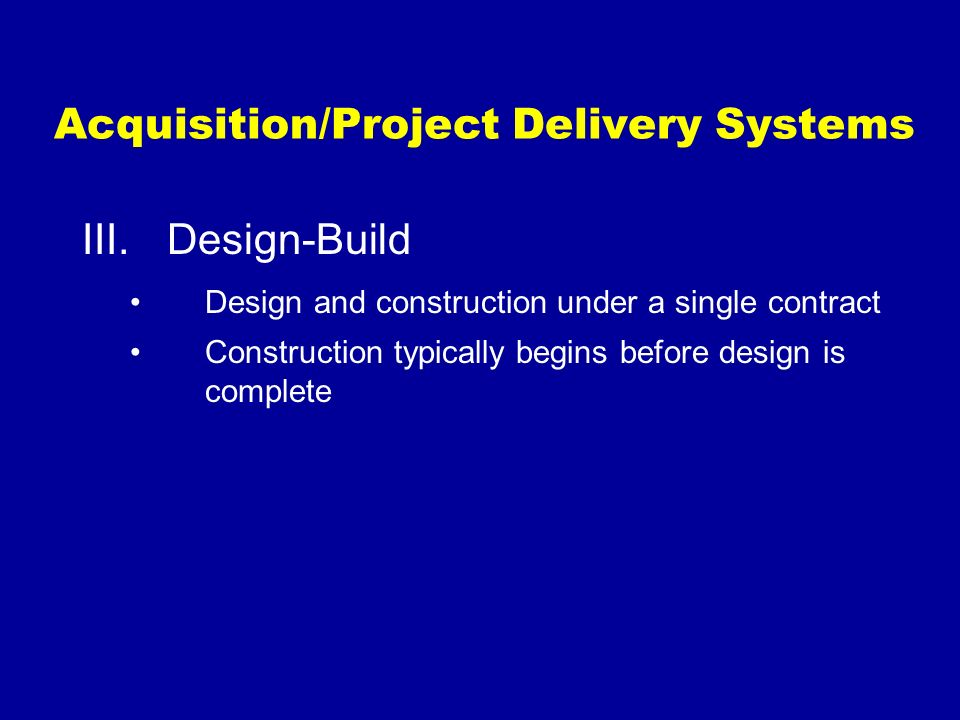 Acquisition/Project Delivery Systems III.Design-Build Design and construction under a single contract Construction typically begins before design is c