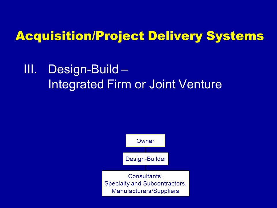 Acquisition/Project Delivery Systems III.Design-Build – Integrated Firm or Joint Venture Owner Design-Builder Consultants, Specialty and Subcontractor