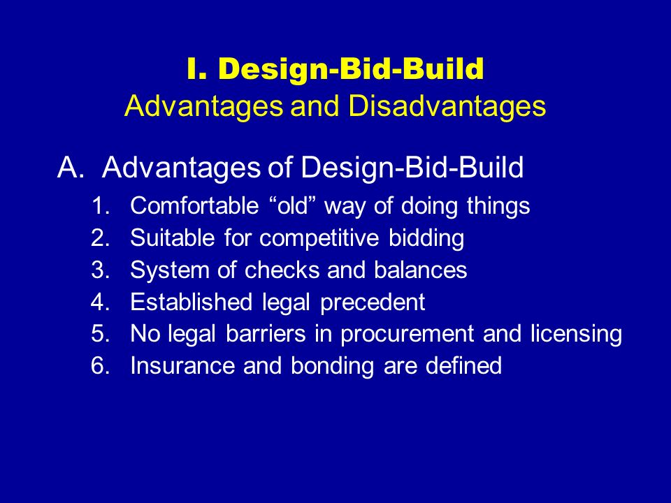 I. Design-Bid-Build Advantages and Disadvantages A.Advantages of Design-Bid-Build 1.Comfortable old way of doing things 2.Suitable for competitive bid