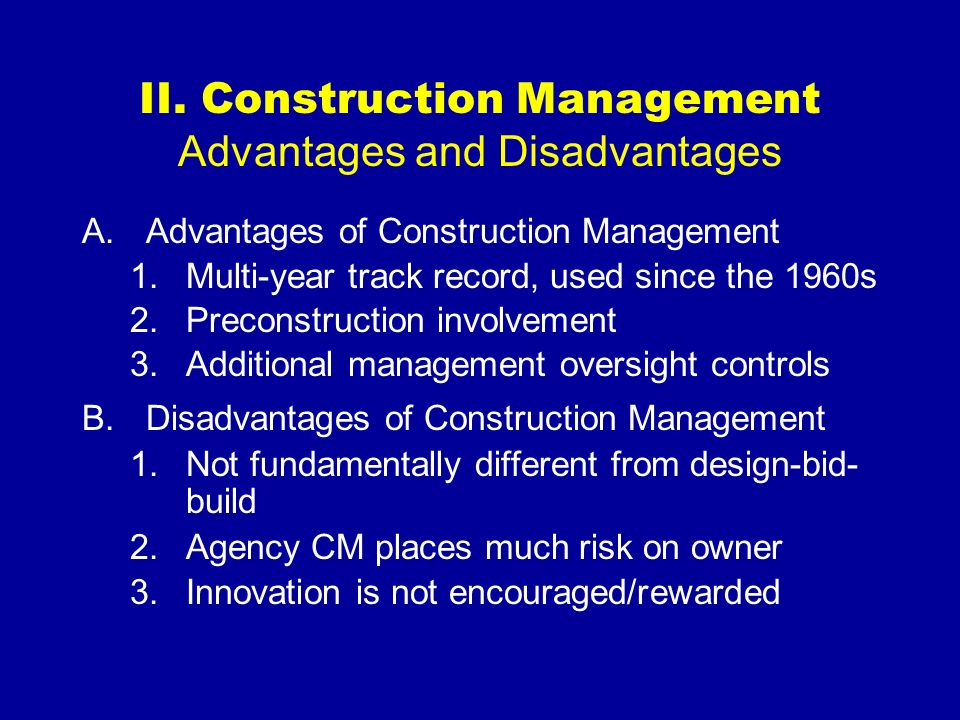 II. Construction Management Advantages and Disadvantages A.Advantages of Construction Management 1.Multi-year track record, used since the 1960s 2.Pre