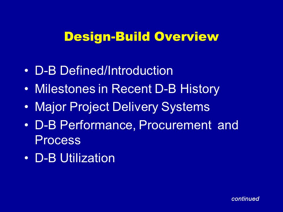 Design-Build Overview D-B Defined/Introduction Milestones in Recent D-B History Major Project Delivery Systems D-B Performance, Procurement and Proces