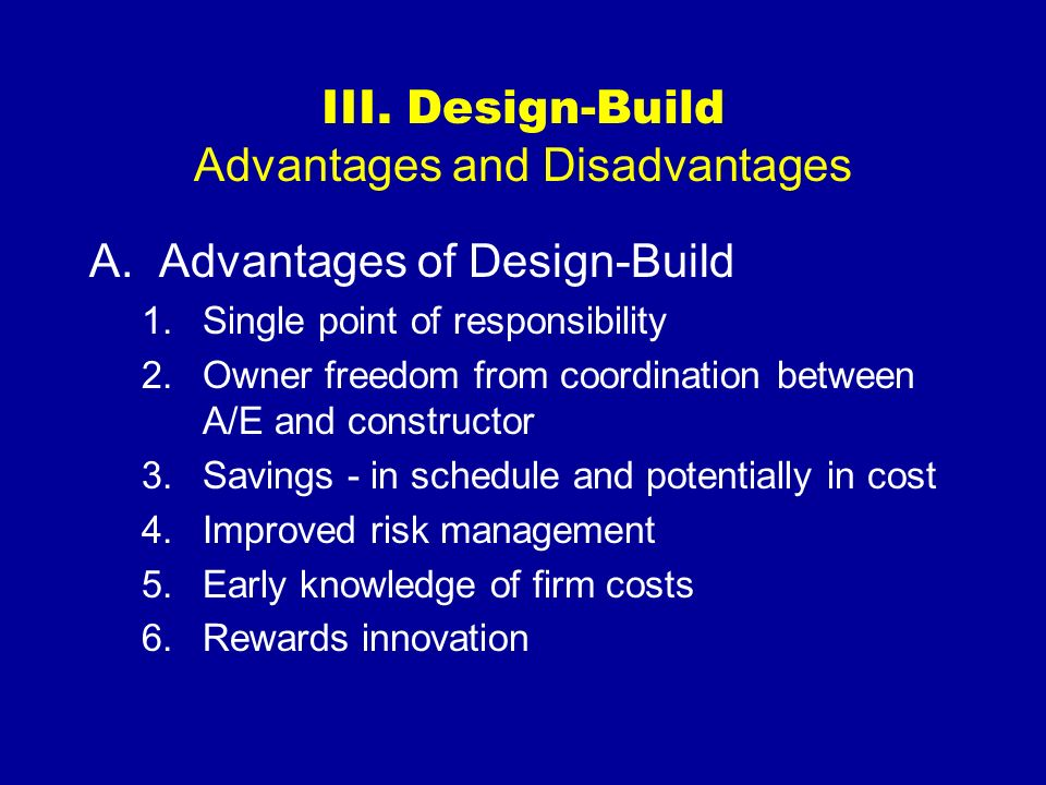 III. Design-Build Advantages and Disadvantages A.Advantages of Design-Build 1.Single point of responsibility 2.Owner freedom from coordination between