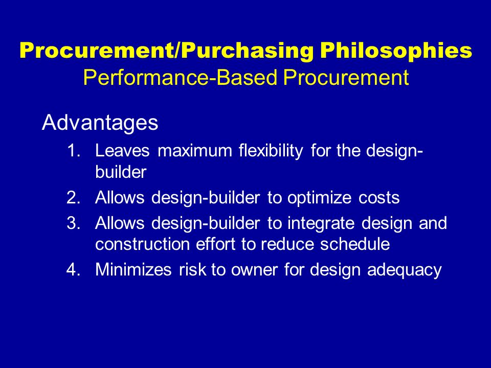 Procurement/Purchasing Philosophies Performance-Based Procurement Disadvantages 1.Risk of owner not being satisfied with project scope 2.Owner relinquishing control 3.Difficulty in comparing proposals on anapples-to-apples basis
